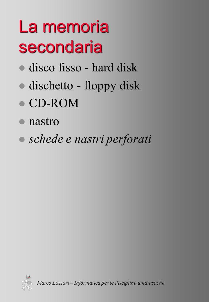 Marco Lazzari – Informatica per le discipline umanistiche La memoria secondaria l disco fisso - hard disk l dischetto - floppy disk l CD-ROM l nastro l schede e nastri perforati