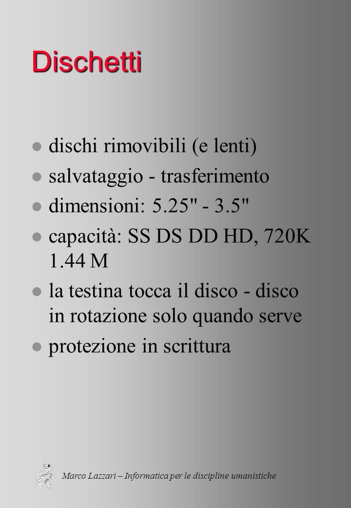Marco Lazzari – Informatica per le discipline umanistiche Dischetti l dischi rimovibili (e lenti) l salvataggio - trasferimento l dimensioni: 5.25 - 3.5 l capacità: SS DS DD HD, 720K 1.44 M l la testina tocca il disco - disco in rotazione solo quando serve l protezione in scrittura