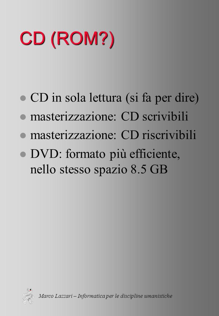 Marco Lazzari – Informatica per le discipline umanistiche CD (ROM?) l CD in sola lettura (si fa per dire) l masterizzazione: CD scrivibili l masterizzazione: CD riscrivibili l DVD: formato più efficiente, nello stesso spazio 8.5 GB