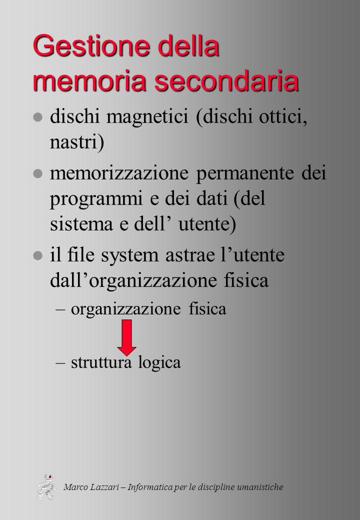 Marco Lazzari – Informatica per le discipline umanistiche Gestione della memoria secondaria l dischi magnetici (dischi ottici, nastri) l memorizzazione permanente dei programmi e dei dati (del sistema e dell' utente) l il file system astrae l'utente dall'organizzazione fisica –organizzazione fisica –struttura logica