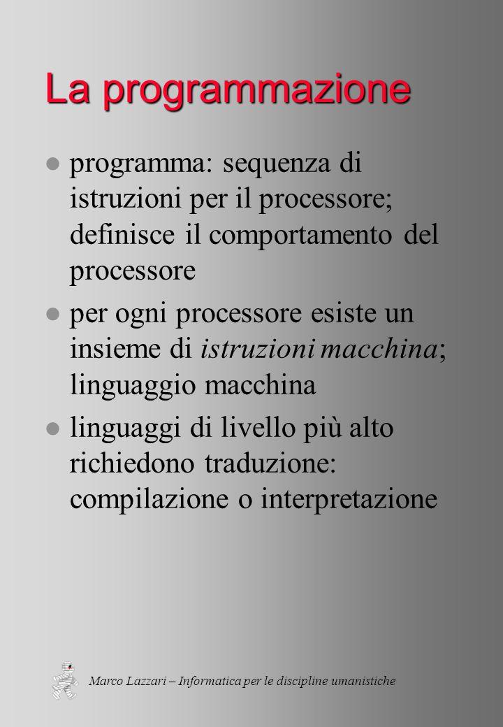 Marco Lazzari – Informatica per le discipline umanistiche La programmazione l programma: sequenza di istruzioni per il processore; definisce il comportamento del processore l per ogni processore esiste un insieme di istruzioni macchina; linguaggio macchina l linguaggi di livello più alto richiedono traduzione: compilazione o interpretazione