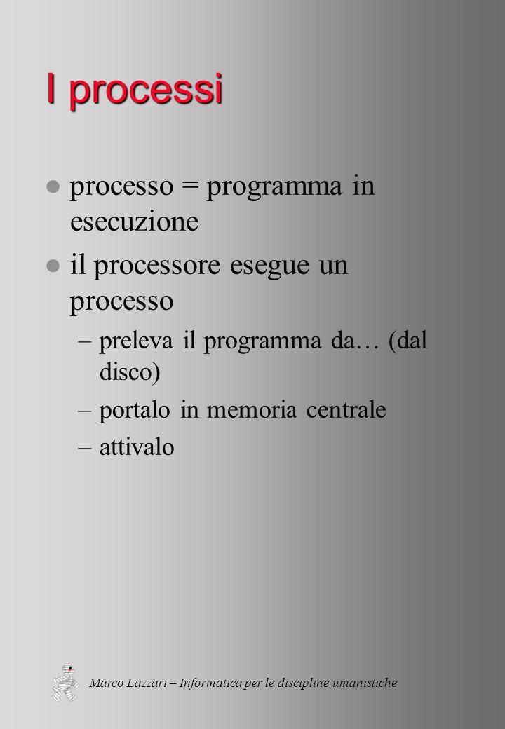 Marco Lazzari – Informatica per le discipline umanistiche I processi l processo = programma in esecuzione l il processore esegue un processo –preleva il programma da… (dal disco) –portalo in memoria centrale –attivalo