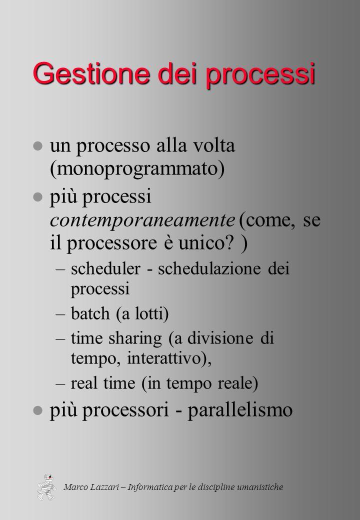 Marco Lazzari – Informatica per le discipline umanistiche Gestione dei processi l un processo alla volta (monoprogrammato) l più processi contemporaneamente (come, se il processore è unico.