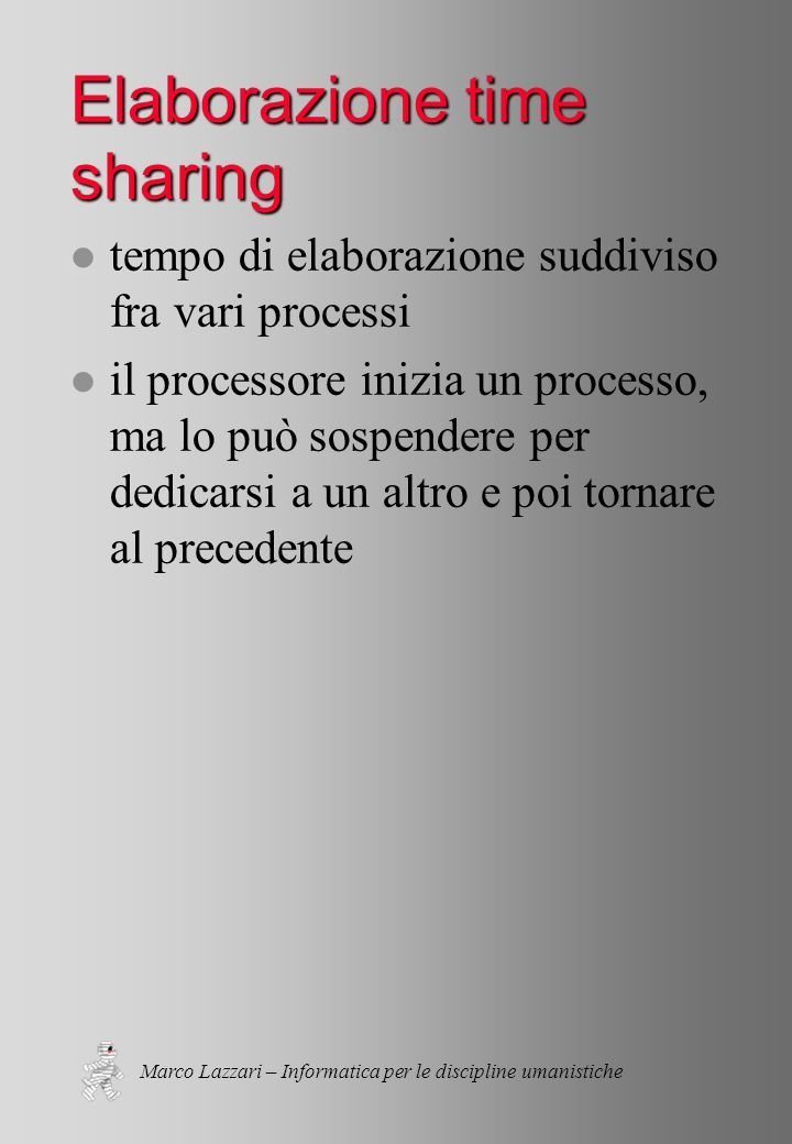 Marco Lazzari – Informatica per le discipline umanistiche Elaborazione time sharing l tempo di elaborazione suddiviso fra vari processi l il processore inizia un processo, ma lo può sospendere per dedicarsi a un altro e poi tornare al precedente