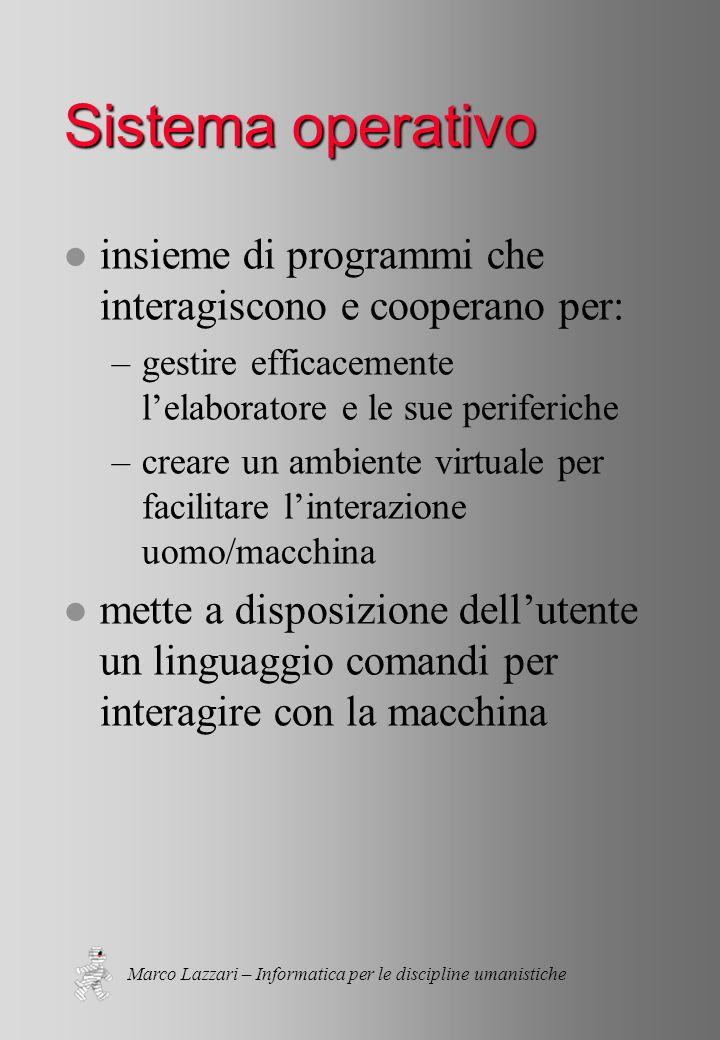 Marco Lazzari – Informatica per le discipline umanistiche Sistema operativo l insieme di programmi che interagiscono e cooperano per: –gestire efficacemente l'elaboratore e le sue periferiche –creare un ambiente virtuale per facilitare l'interazione uomo/macchina l mette a disposizione dell'utente un linguaggio comandi per interagire con la macchina