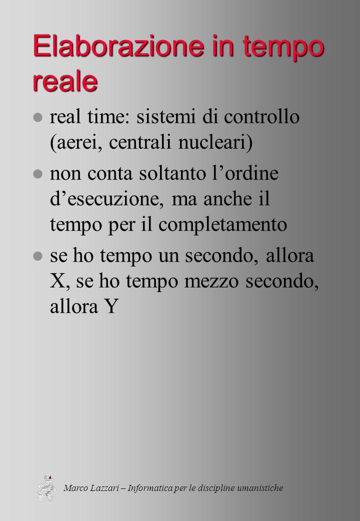 Marco Lazzari – Informatica per le discipline umanistiche Elaborazione in tempo reale l real time: sistemi di controllo (aerei, centrali nucleari) l non conta soltanto l'ordine d'esecuzione, ma anche il tempo per il completamento l se ho tempo un secondo, allora X, se ho tempo mezzo secondo, allora Y