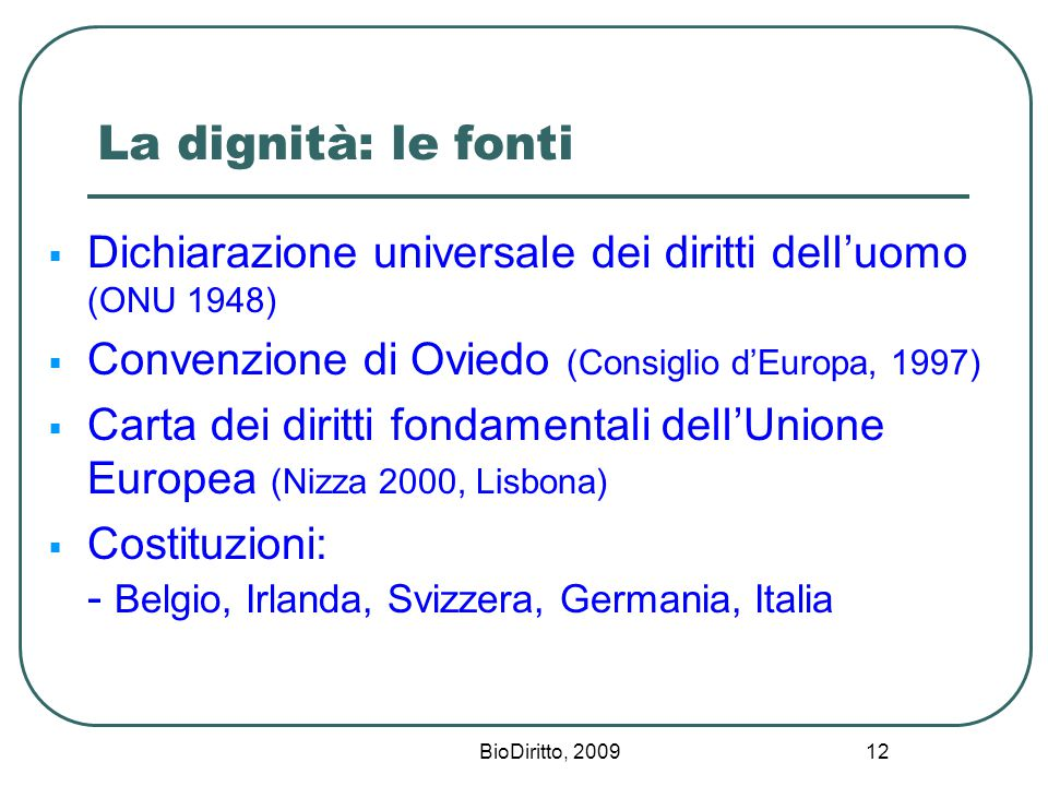 BioDiritto, 2009 12 La dignità: le fonti  Dichiarazione universale dei diritti dell'uomo (ONU 1948)  Convenzione di Oviedo (Consiglio d'Europa, 1997)  Carta dei diritti fondamentali dell'Unione Europea (Nizza 2000, Lisbona)  Costituzioni: - Belgio, Irlanda, Svizzera, Germania, Italia