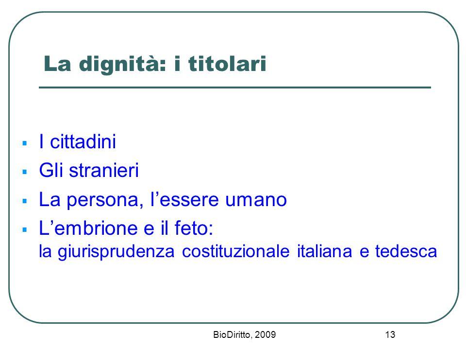BioDiritto, 2009 13 La dignità: i titolari  I cittadini  Gli stranieri  La persona, l'essere umano  L'embrione e il feto: la giurisprudenza costituzionale italiana e tedesca
