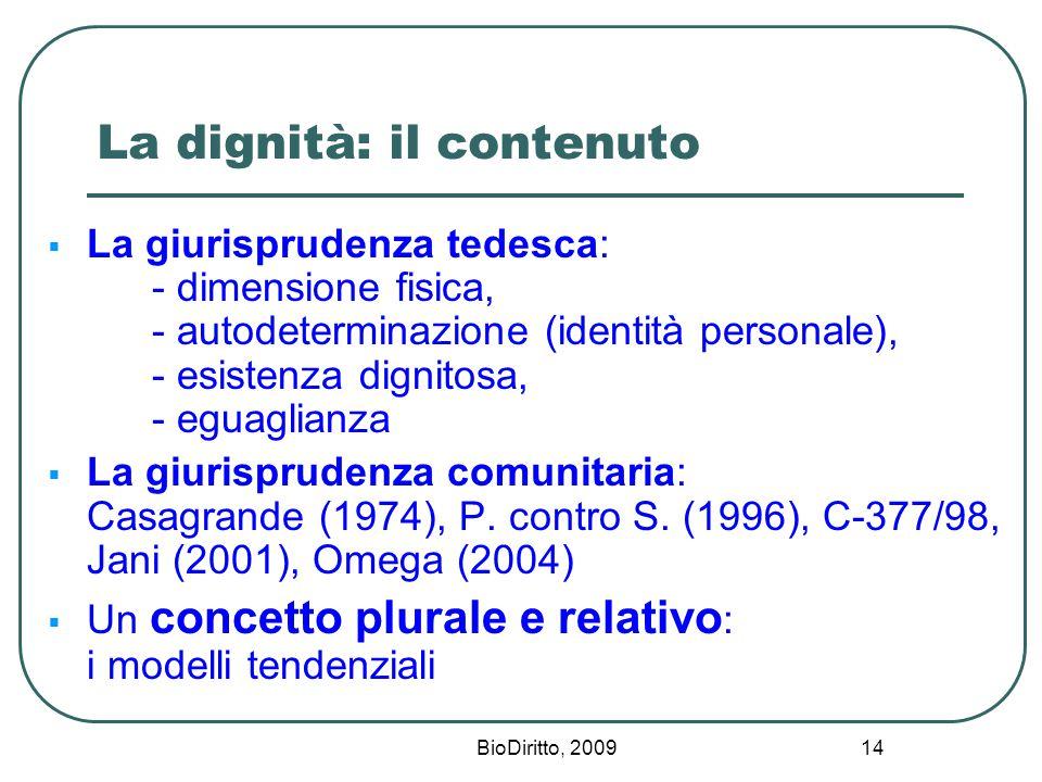 BioDiritto, 2009 14 La dignità: il contenuto  La giurisprudenza tedesca: - dimensione fisica, - autodeterminazione (identità personale), - esistenza dignitosa, - eguaglianza  La giurisprudenza comunitaria: Casagrande (1974), P.