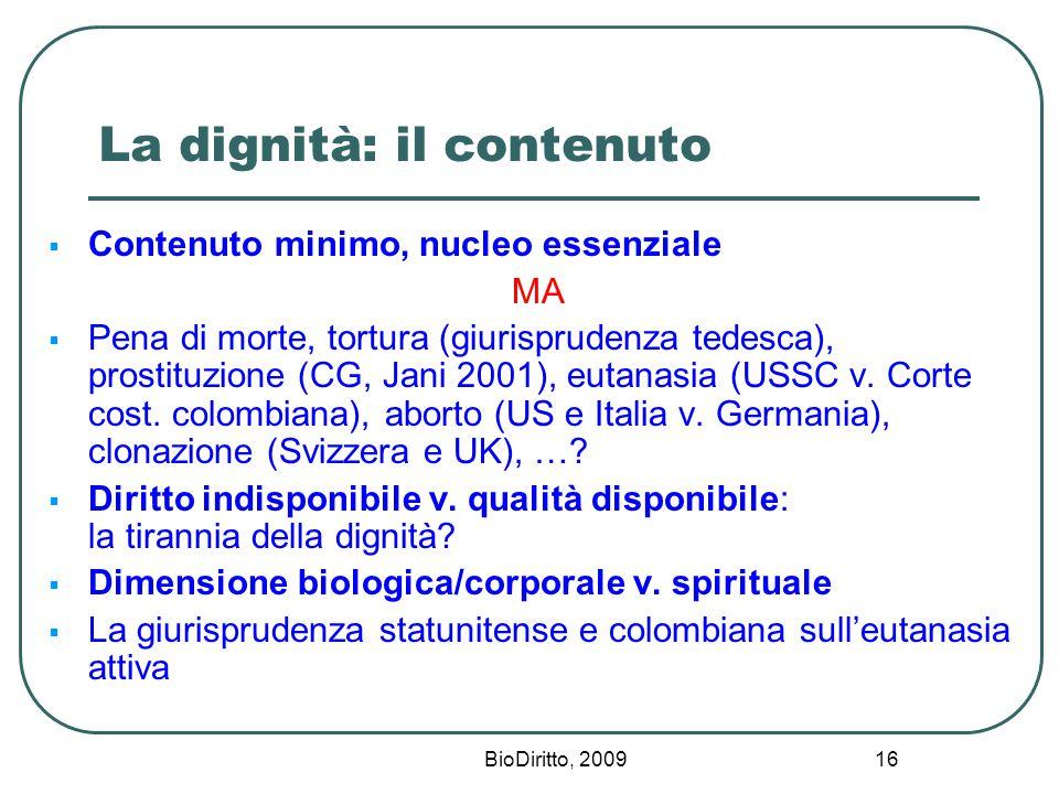 BioDiritto, 2009 16 La dignità: il contenuto  Contenuto minimo, nucleo essenziale MA  Pena di morte, tortura (giurisprudenza tedesca), prostituzione (CG, Jani 2001), eutanasia (USSC v.
