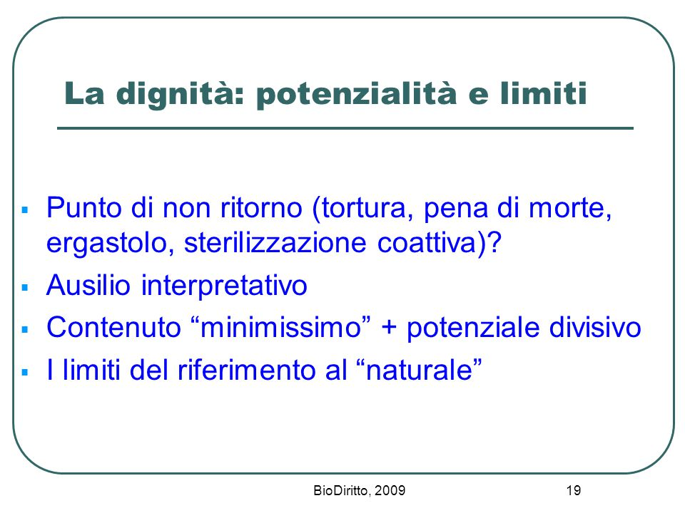BioDiritto, 2009 19 La dignità: potenzialità e limiti  Punto di non ritorno (tortura, pena di morte, ergastolo, sterilizzazione coattiva).