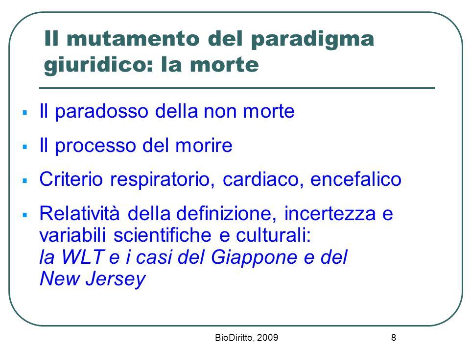 BioDiritto, 2009 8 Il mutamento del paradigma giuridico: la morte  Il paradosso della non morte  Il processo del morire  Criterio respiratorio, cardiaco, encefalico  Relatività della definizione, incertezza e variabili scientifiche e culturali: la WLT e i casi del Giappone e del New Jersey