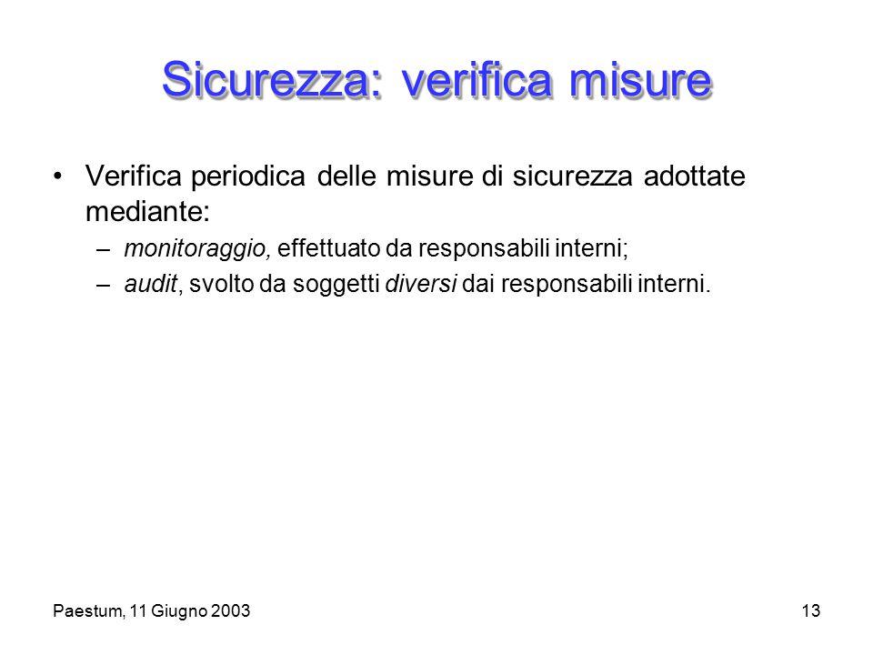 Paestum, 11 Giugno 200313 Sicurezza: verifica misure Verifica periodica delle misure di sicurezza adottate mediante: –monitoraggio, effettuato da responsabili interni; –audit, svolto da soggetti diversi dai responsabili interni.