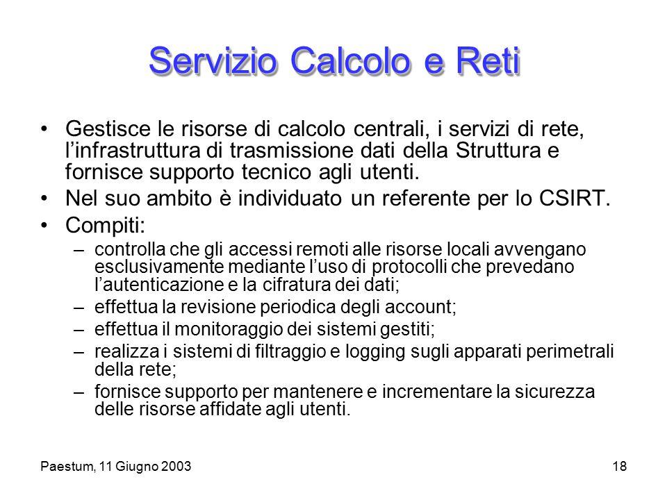 Paestum, 11 Giugno 200318 Servizio Calcolo e Reti Gestisce le risorse di calcolo centrali, i servizi di rete, l'infrastruttura di trasmissione dati della Struttura e fornisce supporto tecnico agli utenti.