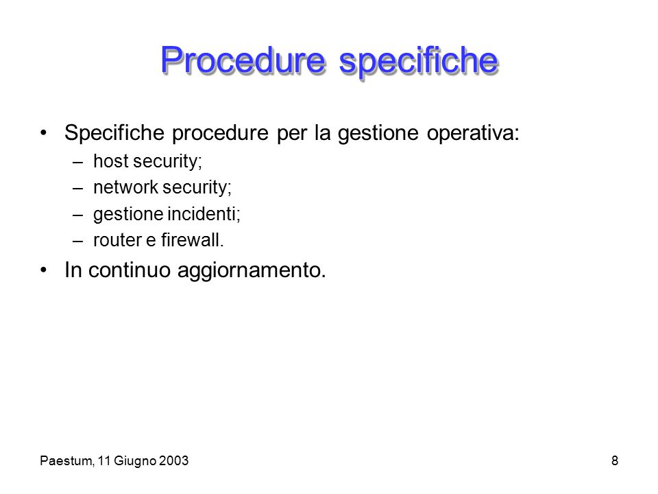 Paestum, 11 Giugno 20038 Procedure specifiche Specifiche procedure per la gestione operativa: –host security; –network security; –gestione incidenti; –router e firewall.