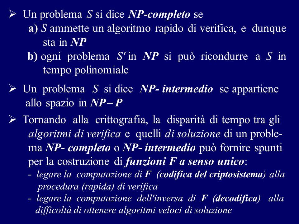  Un problema S si dice NP-completo se a) S ammette un algoritmo rapido di verifica, e dunque sta in NP b) ogni problema S' in NP si può ricondurre a