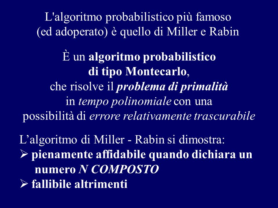 L'algoritmo probabilistico più famoso (ed adoperato) è quello di Miller e Rabin L'algoritmo di Miller - Rabin si dimostra:  pienamente affidabile qua