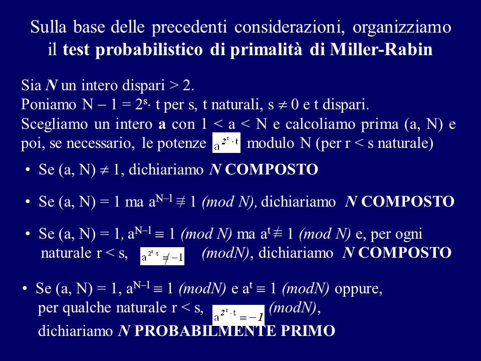 Sulla base delle precedenti considerazioni, organizziamo il test probabilistico di primalità di Miller-Rabin Sia N un intero dispari > 2. Poniamo N 