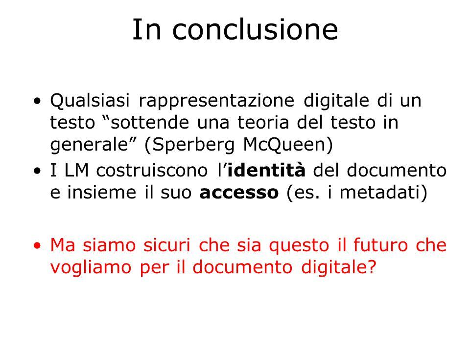 In conclusione Qualsiasi rappresentazione digitale di un testo sottende una teoria del testo in generale (Sperberg McQueen) I LM costruiscono l'identità del documento e insieme il suo accesso (es.