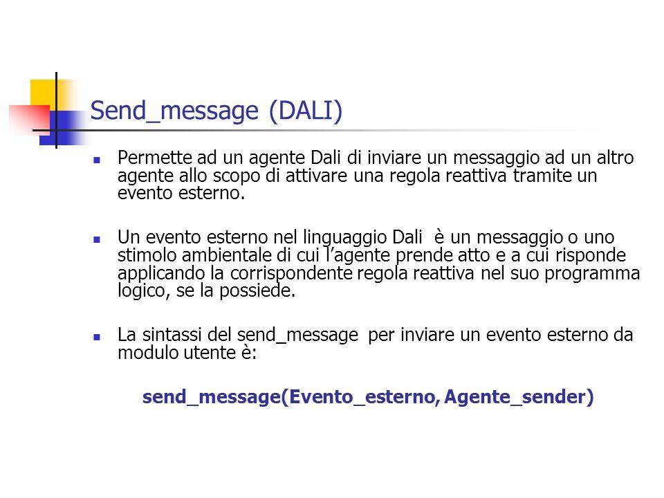 Send_message (DALI) Permette ad un agente Dali di inviare un messaggio ad un altro agente allo scopo di attivare una regola reattiva tramite un evento esterno.