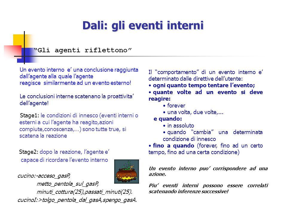 Dali: gli eventi interni (1) Concatenare il pensiero e dedurre... sintomo1( demo1/knowledge/log.txt ,H1,Time):-findall(str(AT,D),clause(log(_,_,_,AT,_,_,D,_),_),L), length(L,Lu),Lu>5,remove_duplicates(L,L1), member(M,L1),arg(1,M,H1),arg(2,M,Time), carica_fileP( demo1/knowledge/log.txt ,_).