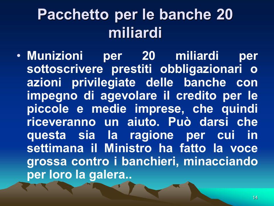 14 Pacchetto per le banche 20 miliardi Munizioni per 20 miliardi per sottoscrivere prestiti obbligazionari o azioni privilegiate delle banche con impegno di agevolare il credito per le piccole e medie imprese, che quindi riceveranno un aiuto.