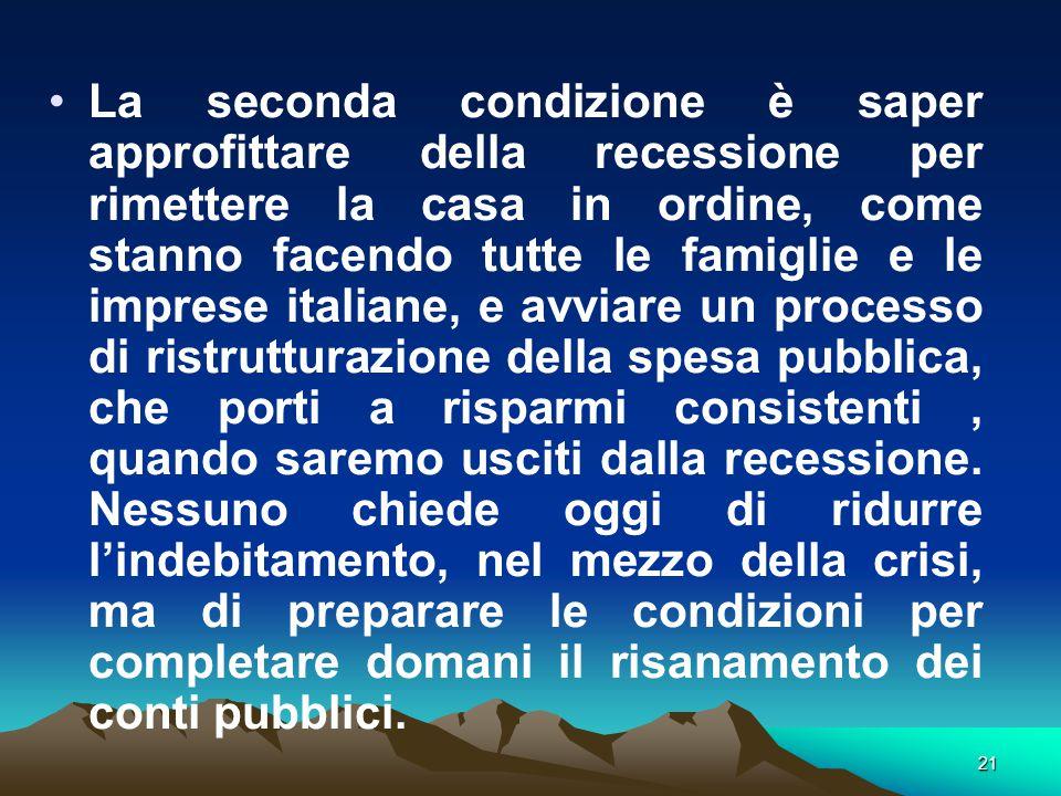 21 La seconda condizione è saper approfittare della recessione per rimettere la casa in ordine, come stanno facendo tutte le famiglie e le imprese italiane, e avviare un processo di ristrutturazione della spesa pubblica, che porti a risparmi consistenti, quando saremo usciti dalla recessione.