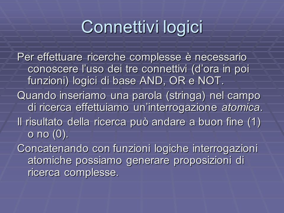 Connettivi logici Per effettuare ricerche complesse è necessario conoscere l'uso dei tre connettivi (d'ora in poi funzioni) logici di base AND, OR e NOT.