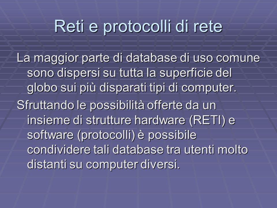Reti e protocolli di rete La maggior parte di database di uso comune sono dispersi su tutta la superficie del globo sui più disparati tipi di computer.