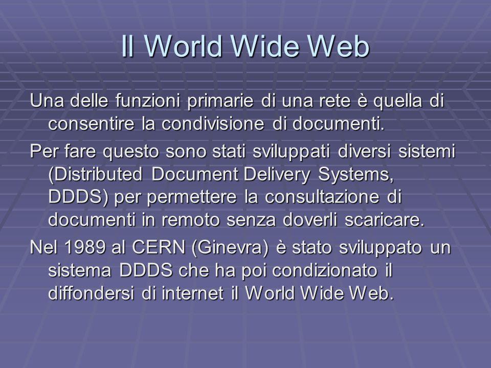 Il World Wide Web Una delle funzioni primarie di una rete è quella di consentire la condivisione di documenti.