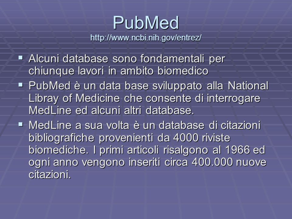PubMed http://www.ncbi.nih.gov/entrez/  Alcuni database sono fondamentali per chiunque lavori in ambito biomedico  PubMed è un data base sviluppato alla National Libray of Medicine che consente di interrogare MedLine ed alcuni altri database.