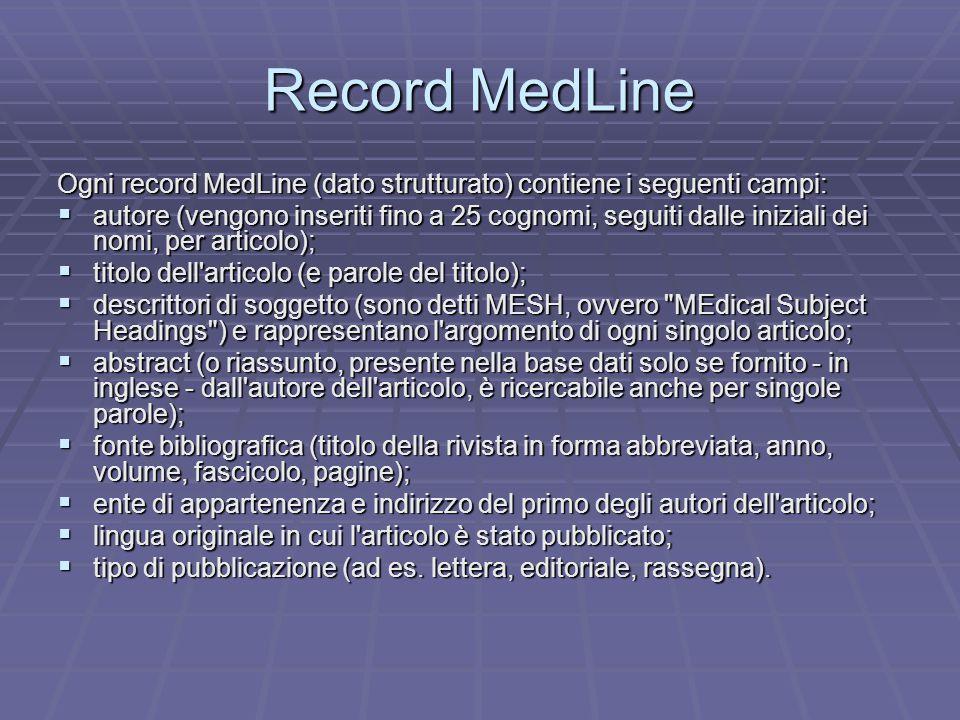 Record MedLine Ogni record MedLine (dato strutturato) contiene i seguenti campi:  autore (vengono inseriti fino a 25 cognomi, seguiti dalle iniziali dei nomi, per articolo);  titolo dell articolo (e parole del titolo);  descrittori di soggetto (sono detti MESH, ovvero MEdical Subject Headings ) e rappresentano l argomento di ogni singolo articolo;  abstract (o riassunto, presente nella base dati solo se fornito - in inglese - dall autore dell articolo, è ricercabile anche per singole parole);  fonte bibliografica (titolo della rivista in forma abbreviata, anno, volume, fascicolo, pagine);  ente di appartenenza e indirizzo del primo degli autori dell articolo;  lingua originale in cui l articolo è stato pubblicato;  tipo di pubblicazione (ad es.