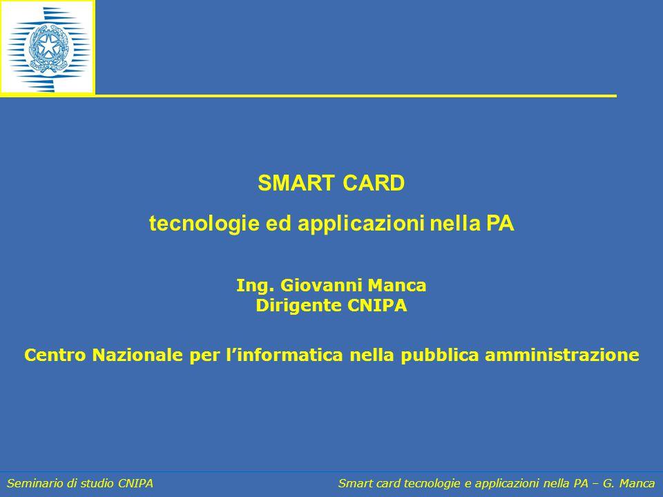 Seminario di studio CNIPA Smart card tecnologie e applicazioni nella PA – G. Manca SMART CARD tecnologie ed applicazioni nella PA Ing. Giovanni Manca