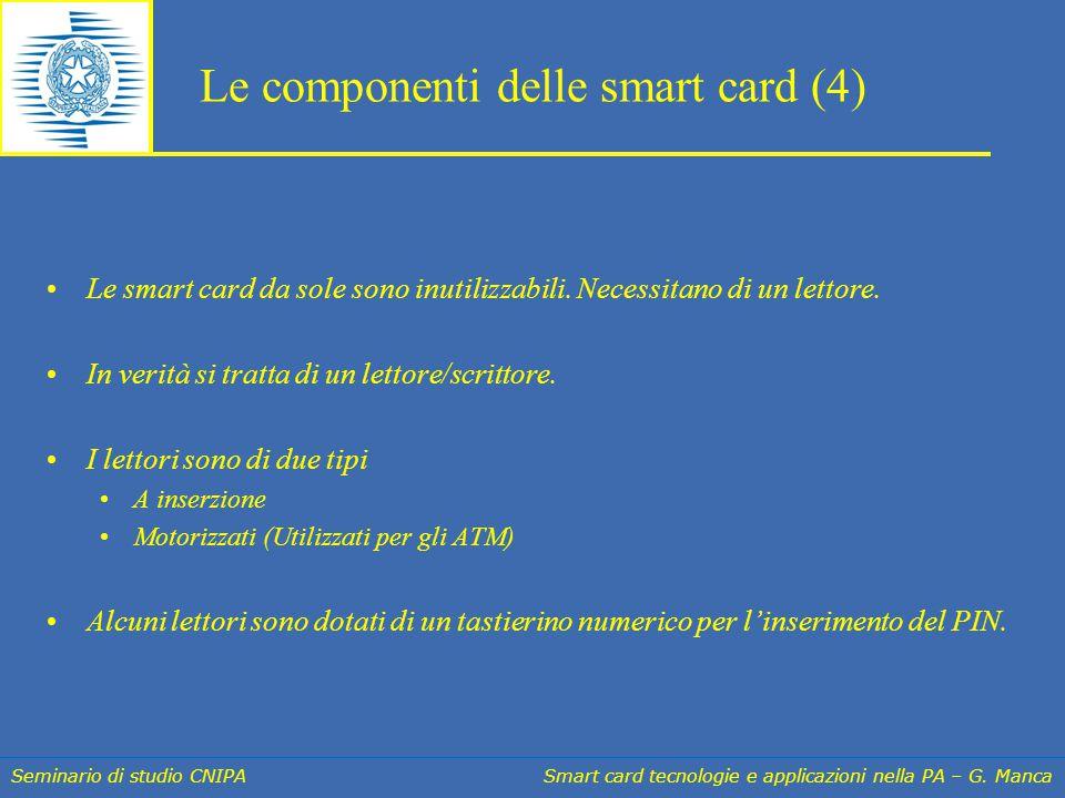Seminario di studio CNIPA Smart card tecnologie e applicazioni nella PA – G. Manca Le componenti delle smart card (4) Le smart card da sole sono inuti