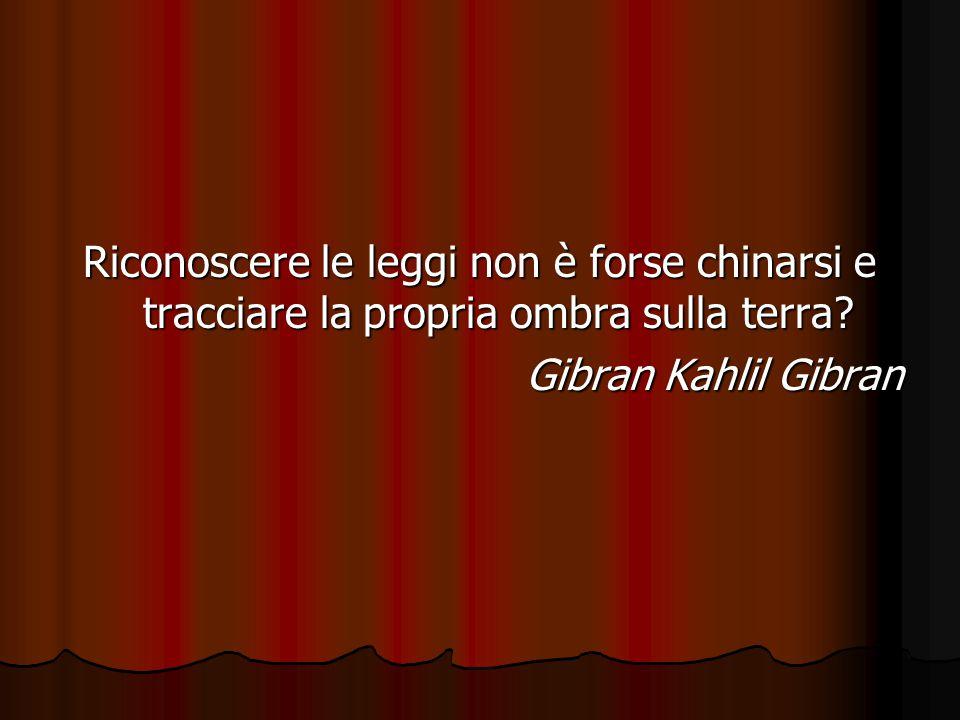 Riconoscere le leggi non è forse chinarsi e tracciare la propria ombra sulla terra? Gibran Kahlil Gibran