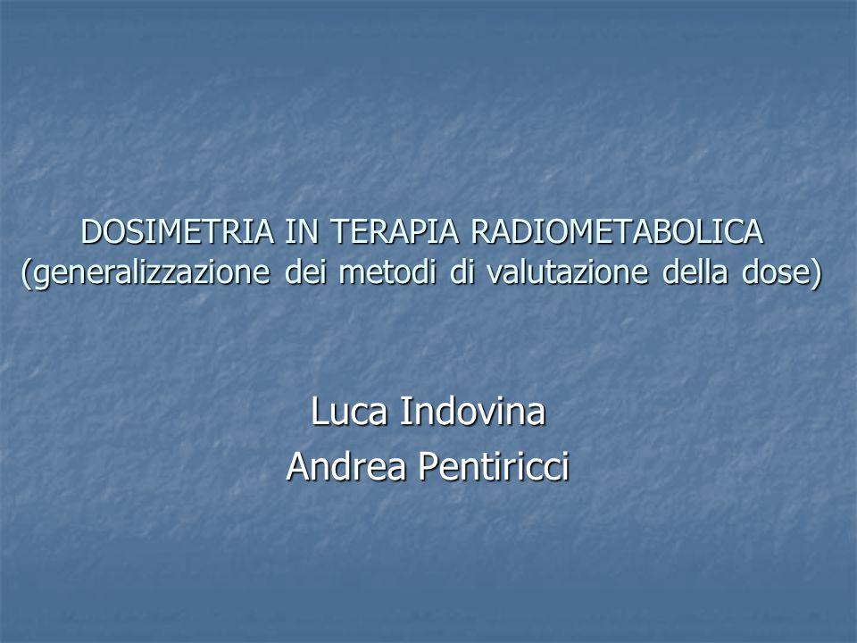 DOSIMETRIA IN TERAPIA RADIOMETABOLICA (generalizzazione dei metodi di valutazione della dose) Luca Indovina Andrea Pentiricci