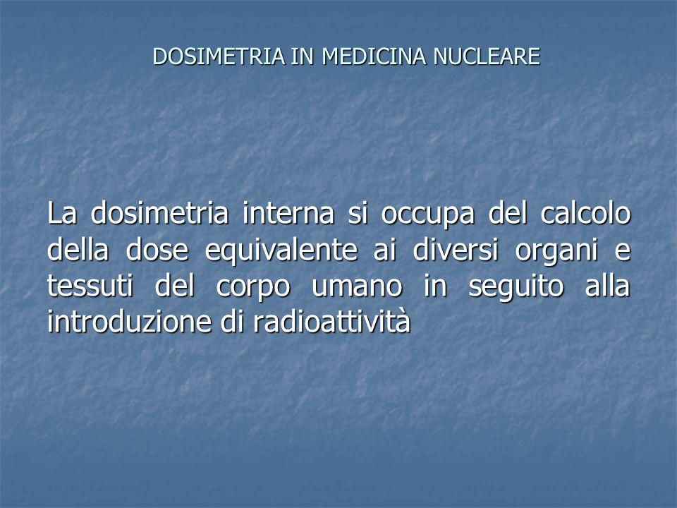 DOSIMETRIA IN MEDICINA NUCLEARE La dosimetria interna si occupa del calcolo della dose equivalente ai diversi organi e tessuti del corpo umano in segu
