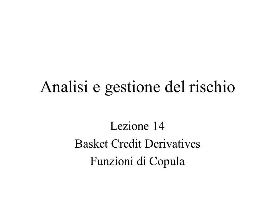 Analisi e gestione del rischio Lezione 14 Basket Credit Derivatives Funzioni di Copula