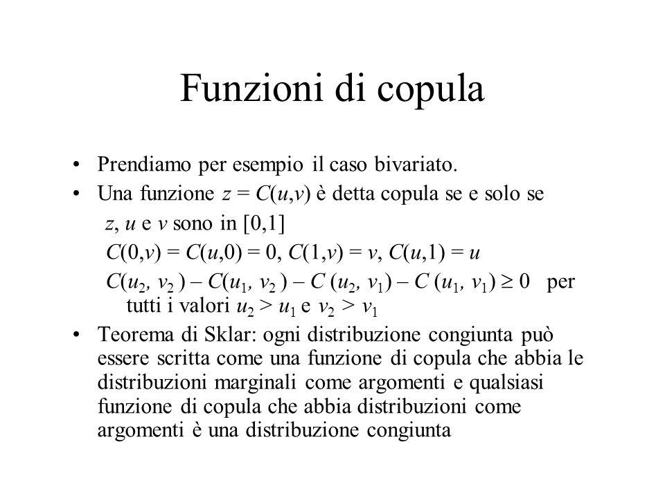 Funzioni di copula Prendiamo per esempio il caso bivariato. Una funzione z = C(u,v) è detta copula se e solo se z, u e v sono in [0,1] C(0,v) = C(u,0)