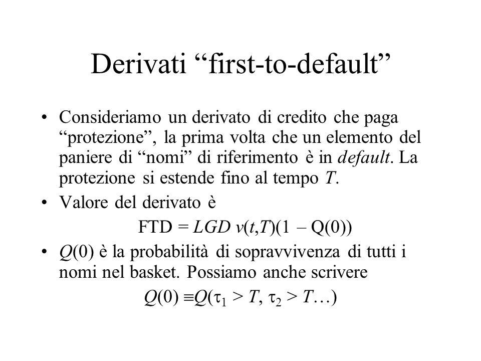 Derivati first-x-to-default Consideriamo invece un derivato di credito che paga protezione , sui primi x default dei nomi di riferimento del paniere precedente.
