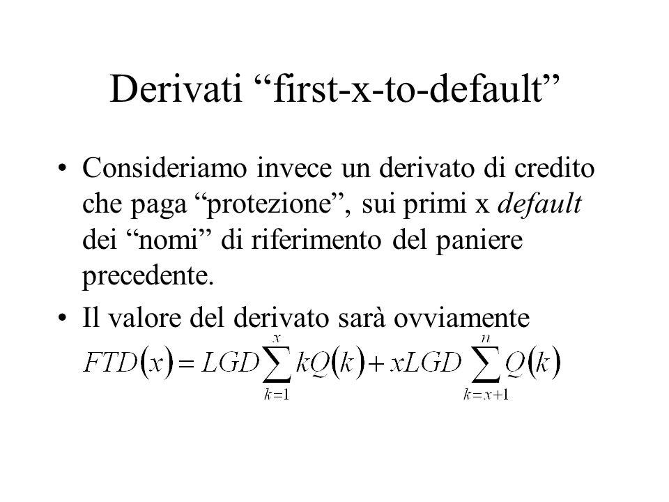 La specificazione di Q(x) Valutare i derivati di credito su basket richiede quindi la specificazione della distribuzione congiunta di default Q(x) Tale distribuzione dipende da due elementi –La probabilità di default (e la LGD, se considerata stocastica), di ciascun nome nel basket –La struttura di correlazione (dipendenza) tra default (e LGD) dei nomi nel basket.