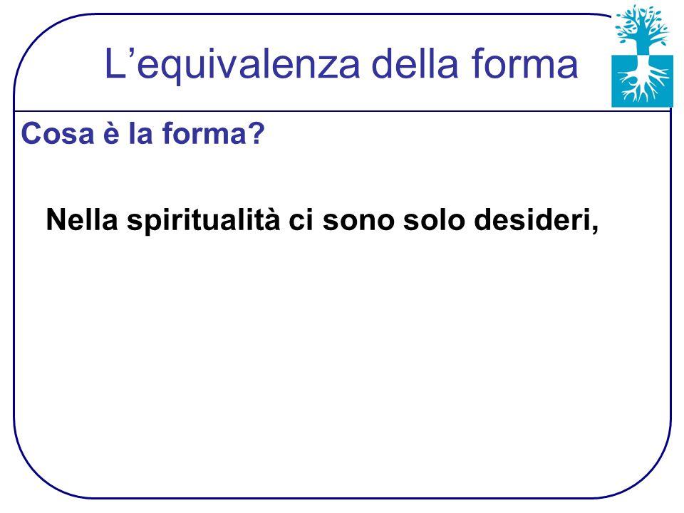 L'equivalenza della forma Cosa è la forma? Nella spiritualità ci sono solo desideri,