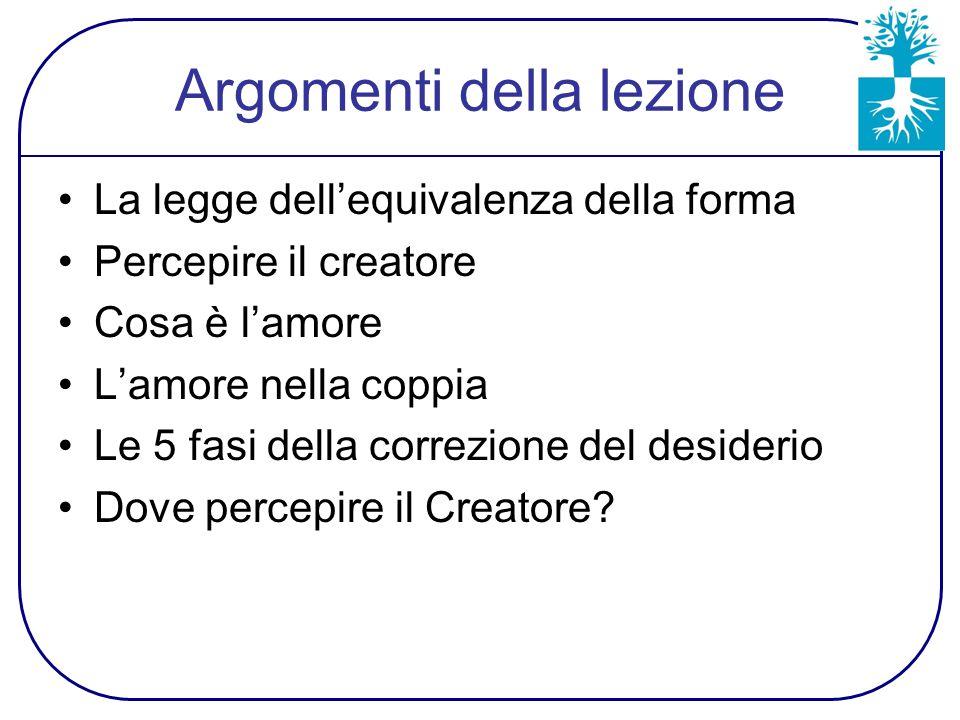 Argomenti della lezione La legge dell'equivalenza della forma Percepire il creatore Cosa è l'amore L'amore nella coppia Le 5 fasi della correzione del desiderio Dove percepire il Creatore