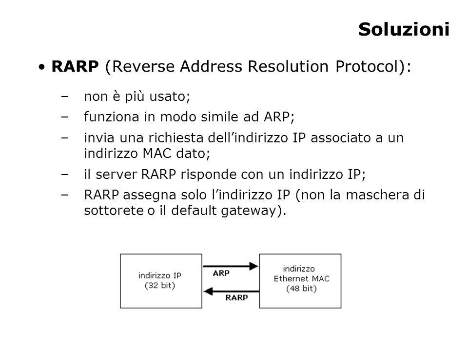 Soluzioni RARP (Reverse Address Resolution Protocol): –non è più usato; –funziona in modo simile ad ARP; –invia una richiesta dell'indirizzo IP associato a un indirizzo MAC dato; –il server RARP risponde con un indirizzo IP; –RARP assegna solo l'indirizzo IP (non la maschera di sottorete o il default gateway).