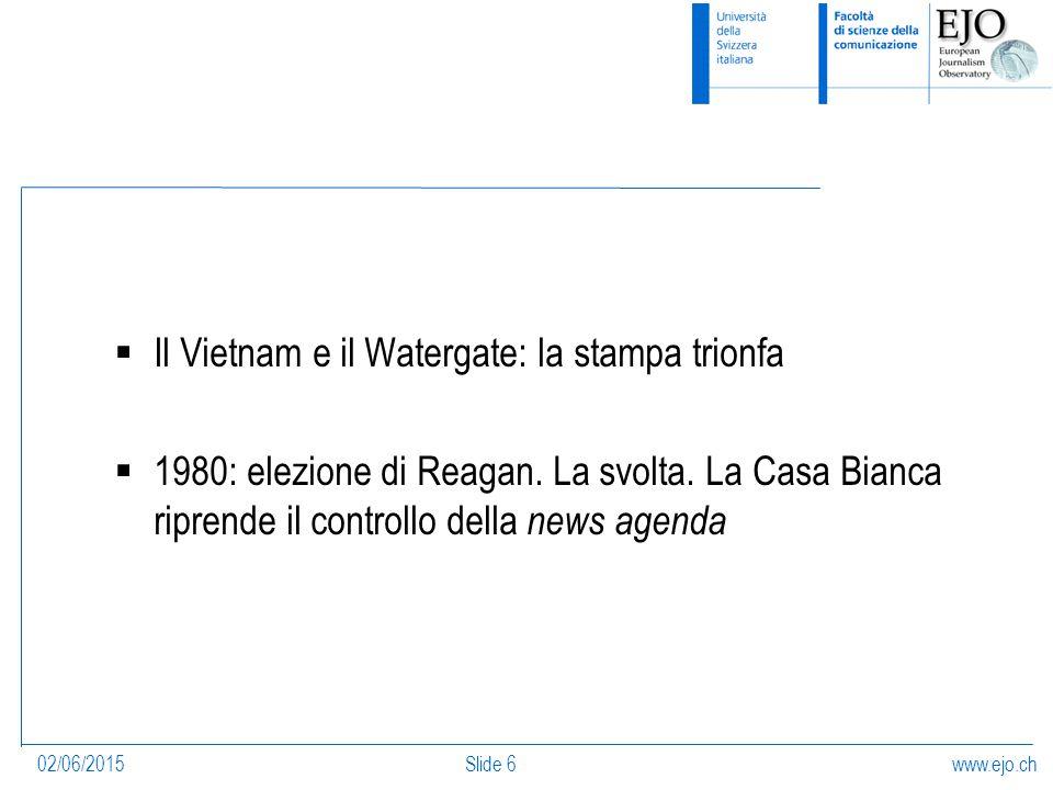 www.ejo.ch02/06/2015Slide 6  Il Vietnam e il Watergate: la stampa trionfa  1980: elezione di Reagan.