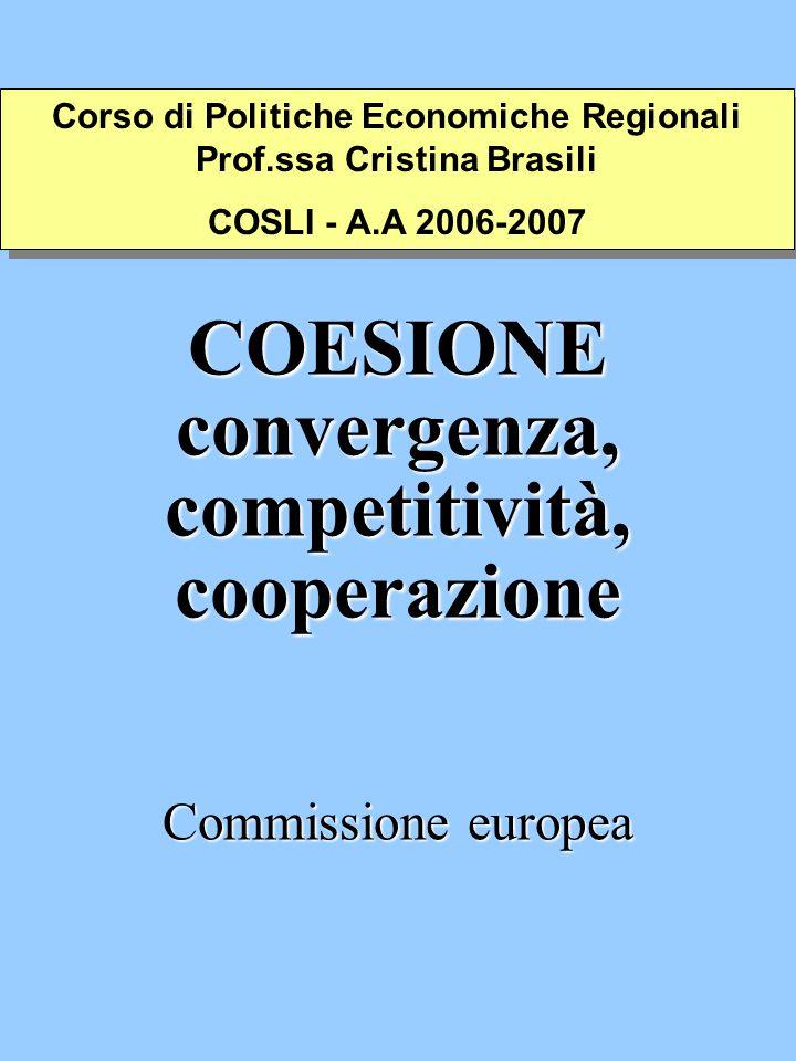 COESIONE convergenza, competitività, cooperazione Commissione europea Corso di Politiche Economiche Regionali Prof.ssa Cristina Brasili COSLI - A.A 2006-2007 Corso di Politiche Economiche Regionali Prof.ssa Cristina Brasili COSLI - A.A 2006-2007