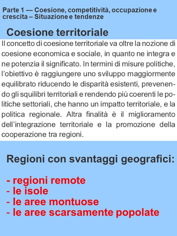 Coesione territoriale Parte 1 — Coesione, competitività, occupazione e crescita – Situazione e tendenze Regioni con svantaggi geografici: - regioni remote - le isole - le aree montuose - le aree scarsamente popolate