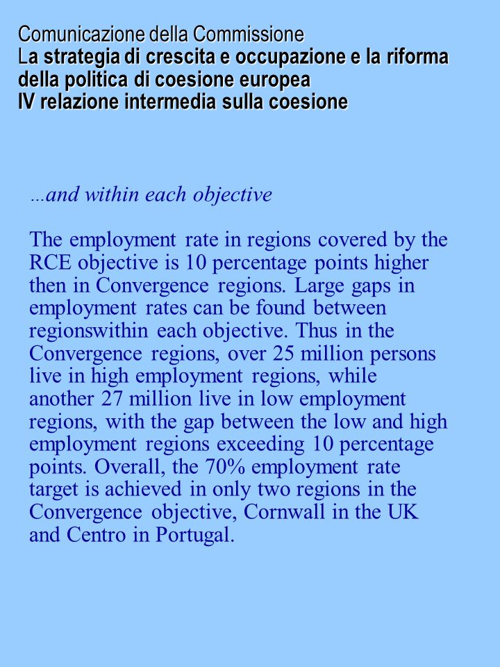 Comunicazione della Commissione L a strategia di crescita e occupazione e la riforma della politica di coesione europea IV relazione intermedia sulla coesione … and within each objective The employment rate in regions covered by the RCE objective is 10 percentage points higher then in Convergence regions.