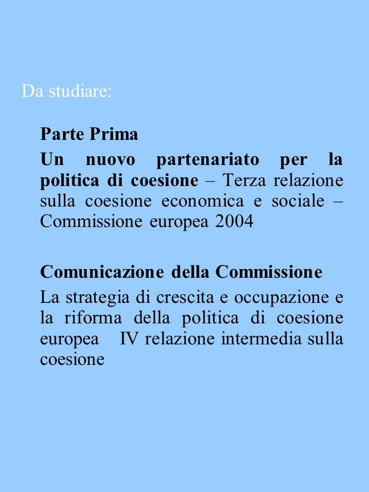 Da studiare: Parte Prima Un nuovo partenariato per la politica di coesione – Terza relazione sulla coesione economica e sociale – Commissione europea 2004 Comunicazione della Commissione La strategia di crescita e occupazione e la riforma della politica di coesione europea IV relazione intermedia sulla coesione