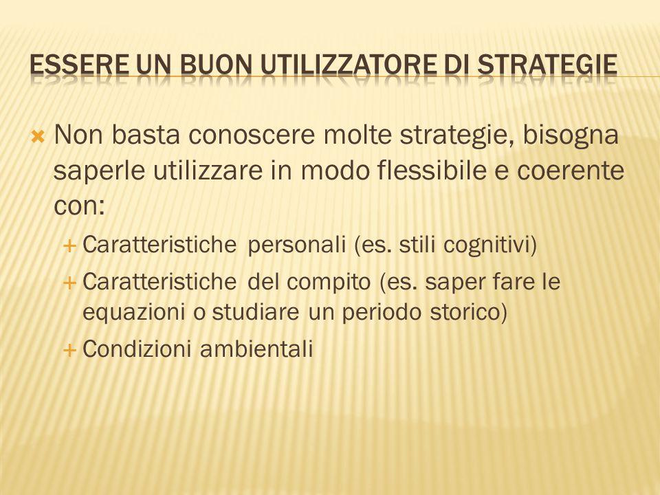  Non basta conoscere molte strategie, bisogna saperle utilizzare in modo flessibile e coerente con:  Caratteristiche personali (es. stili cognitivi)